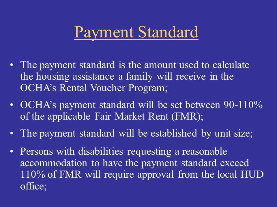 Payment Standard The payment standard is the amount used to calculate the housing assistance a family will receive in the OCHA's Rental Voucher Progra