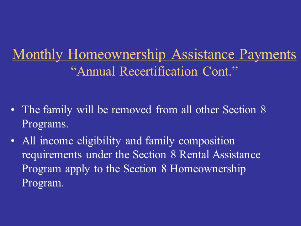 """Monthly Homeownership Assistance Payments """"Annual Recertification Cont."""" The family will be removed from all other Section 8 Programs. All income elig"""