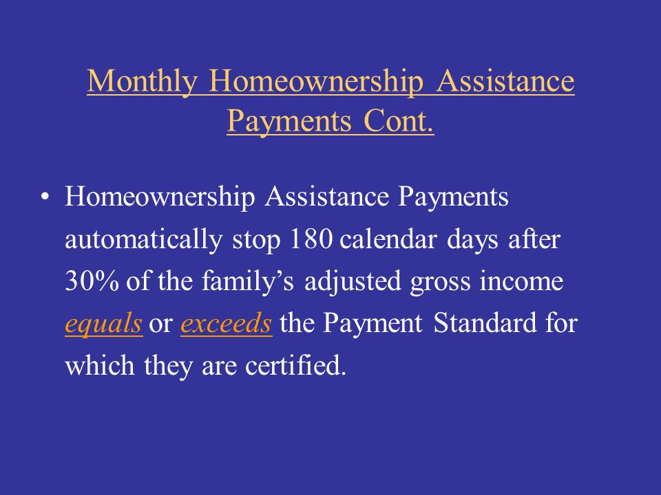 Monthly Homeownership Assistance Payments Cont. Homeownership Assistance Payments automatically stop 180 calendar days after 30% of the family's adjus