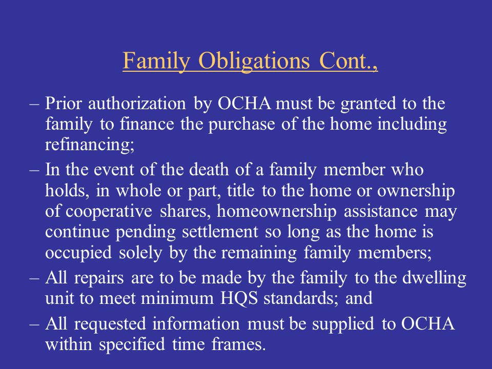 Family Obligations Cont., –Prior authorization by OCHA must be granted to the family to finance the purchase of the home including refinancing; –In th