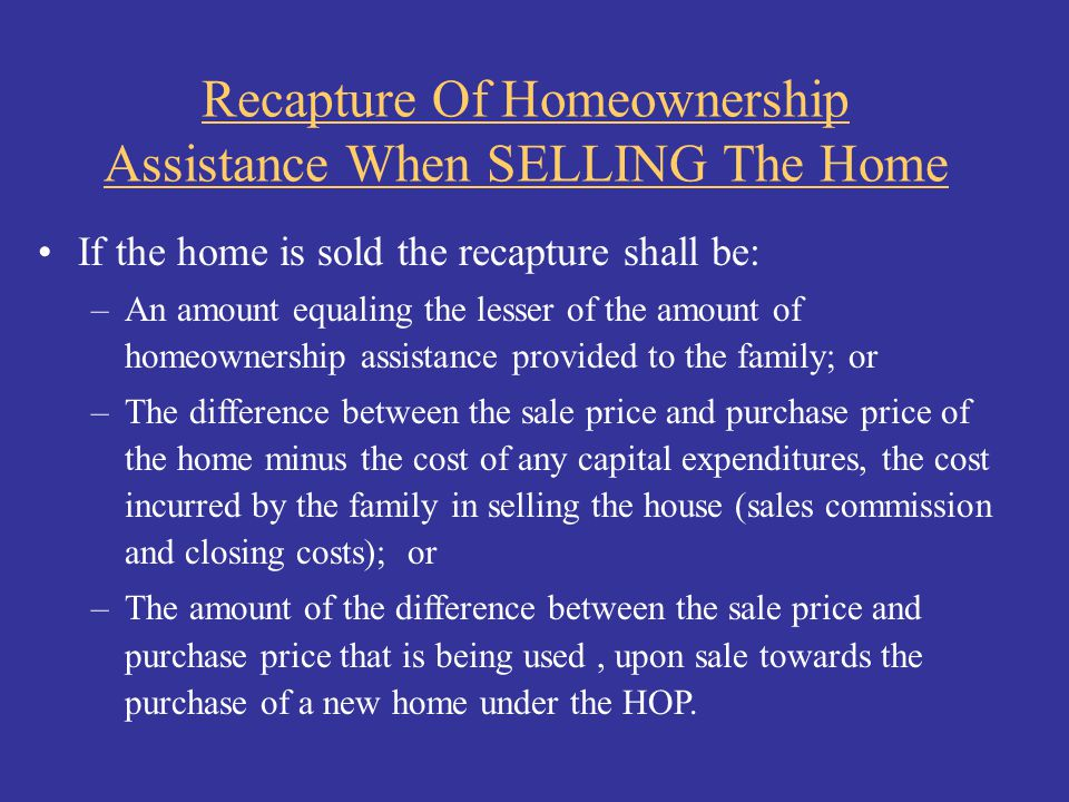 Recapture Of Homeownership Assistance When SELLING The Home If the home is sold the recapture shall be: –An amount equaling the lesser of the amount o