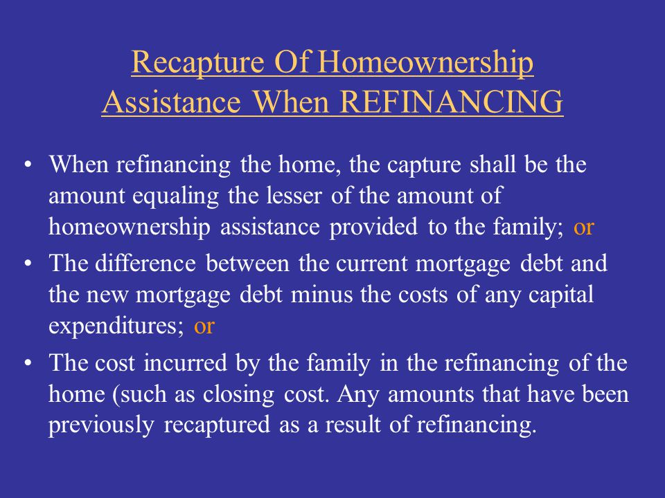 Recapture Of Homeownership Assistance When REFINANCING When refinancing the home, the capture shall be the amount equaling the lesser of the amount of