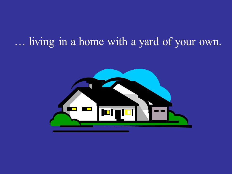 Introduction Cont. … living in a home with a yard of your own.
