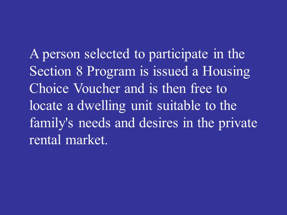 A person selected to participate in the Section 8 Program is issued a Housing Choice Voucher and is then free to locate a dwelling unit suitable to th