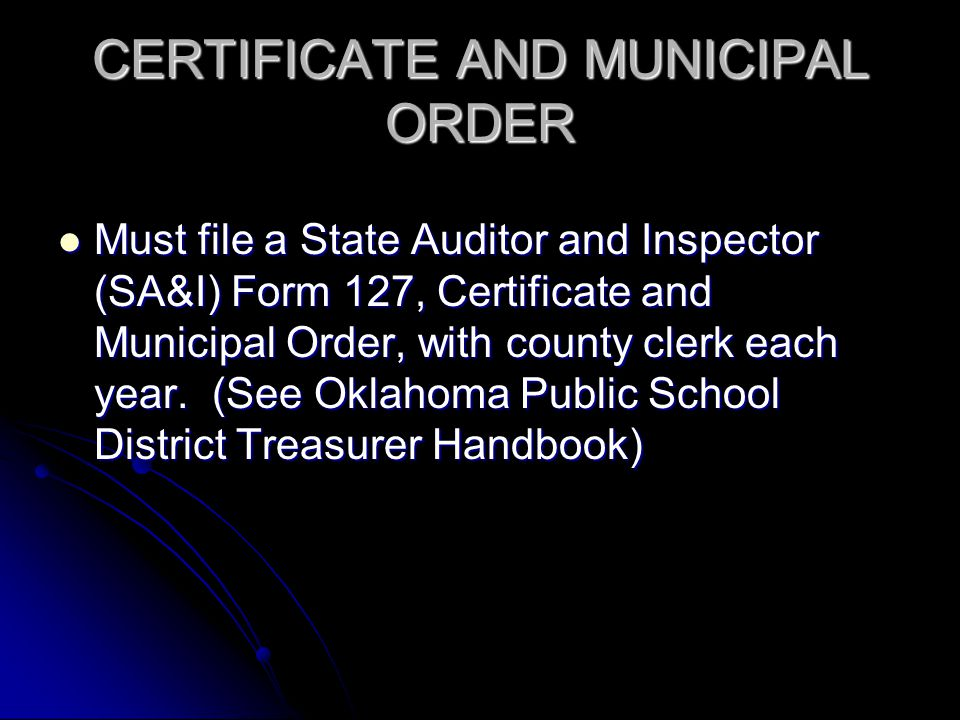 CERTIFICATE AND MUNICIPAL ORDER Must file a State Auditor and Inspector (SA&I) Form 127, Certificate and Municipal Order, with county clerk each year.