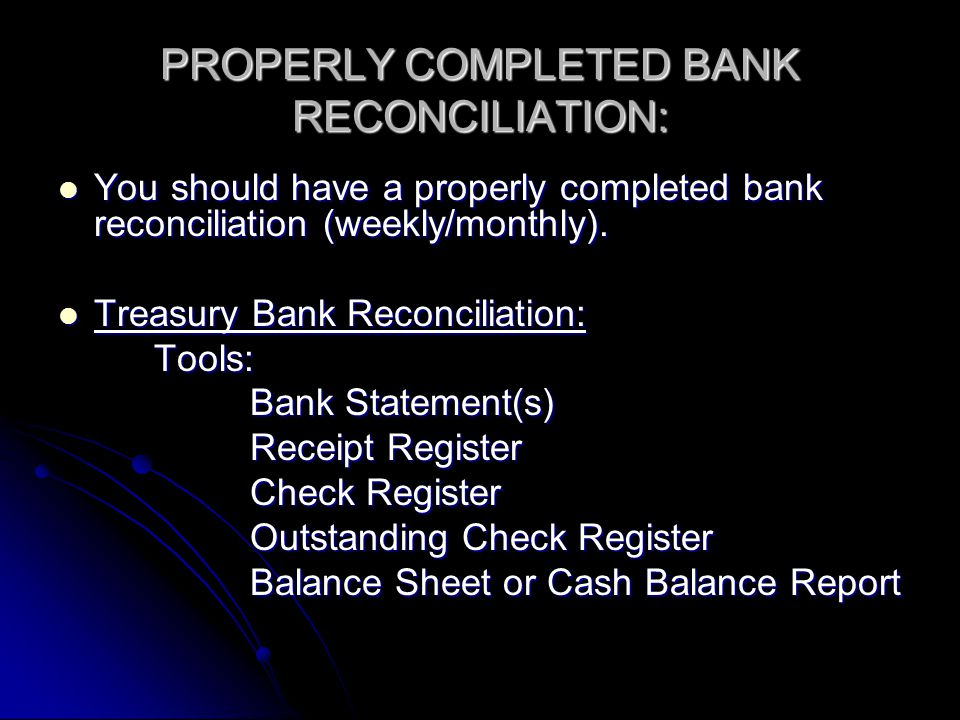 PROPERLY COMPLETED BANK RECONCILIATION: You should have a properly completed bank reconciliation (weekly/monthly).