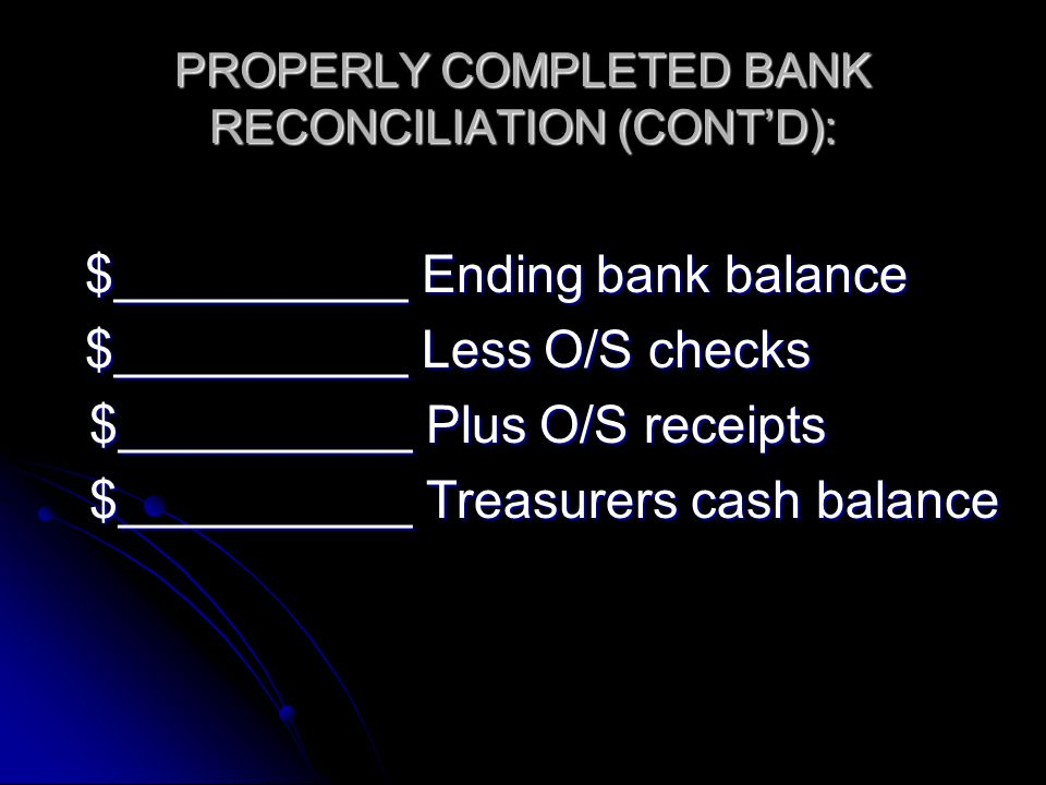 PROPERLY COMPLETED BANK RECONCILIATION (CONT'D): $__________ Ending bank balance $__________ Less O/S checks $__________ Plus O/S receipts $__________ Plus O/S receipts $__________ Treasurers cash balance $__________ Treasurers cash balance