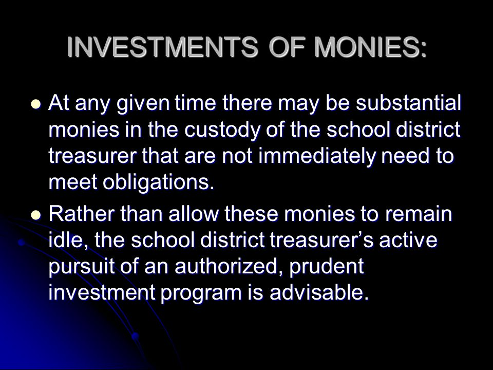 INVESTMENTS OF MONIES: At any given time there may be substantial monies in the custody of the school district treasurer that are not immediately need to meet obligations.