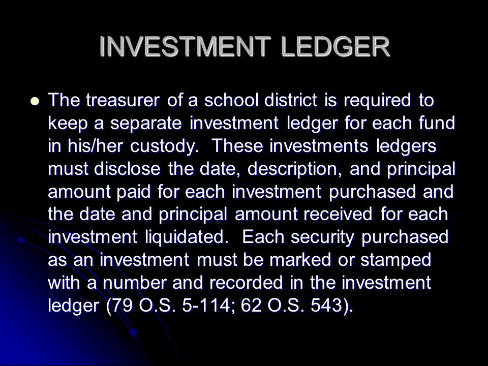 INVESTMENT LEDGER The treasurer of a school district is required to keep a separate investment ledger for each fund in his/her custody.