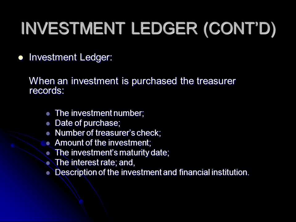 INVESTMENT LEDGER (CONT'D) Investment Ledger: When an investment is purchased the treasurer records: The investment number; Date of purchase; Number of treasurer's check; Amount of the investment; The investment's maturity date; The interest rate; and, Description of the investment and financial institution.