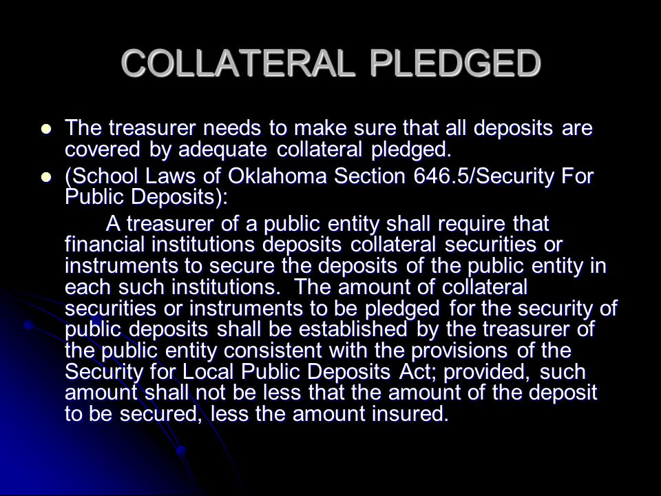 COLLATERAL PLEDGED The treasurer needs to make sure that all deposits are covered by adequate collateral pledged.
