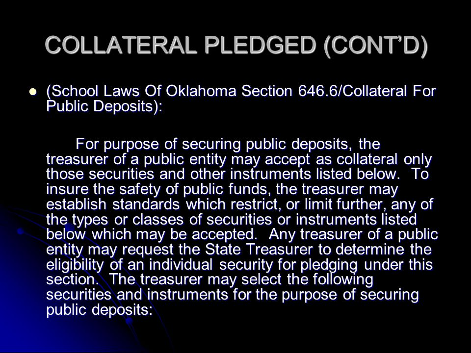 COLLATERAL PLEDGED (CONT'D) (School Laws Of Oklahoma Section 646.6/Collateral For Public Deposits): (School Laws Of Oklahoma Section 646.6/Collateral For Public Deposits): For purpose of securing public deposits, the treasurer of a public entity may accept as collateral only those securities and other instruments listed below.