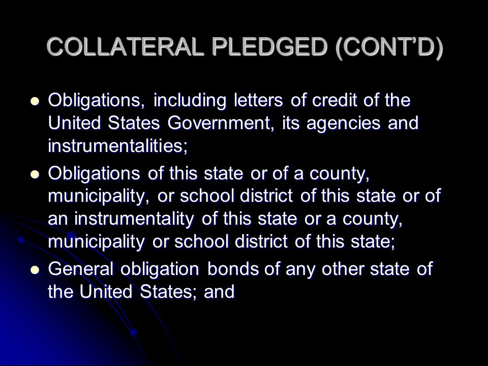 COLLATERAL PLEDGED (CONT'D) Obligations, including letters of credit of the United States Government, its agencies and instrumentalities; Obligations, including letters of credit of the United States Government, its agencies and instrumentalities; Obligations of this state or of a county, municipality, or school district of this state or of an instrumentality of this state or a county, municipality or school district of this state; Obligations of this state or of a county, municipality, or school district of this state or of an instrumentality of this state or a county, municipality or school district of this state; General obligation bonds of any other state of the United States; and General obligation bonds of any other state of the United States; and