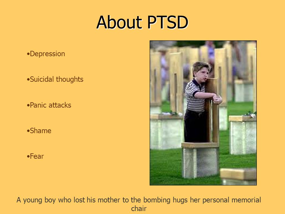 About PTSD A young boy who lost his mother to the bombing hugs her personal memorial chair Depression Suicidal thoughts Panic attacks Shame Fear