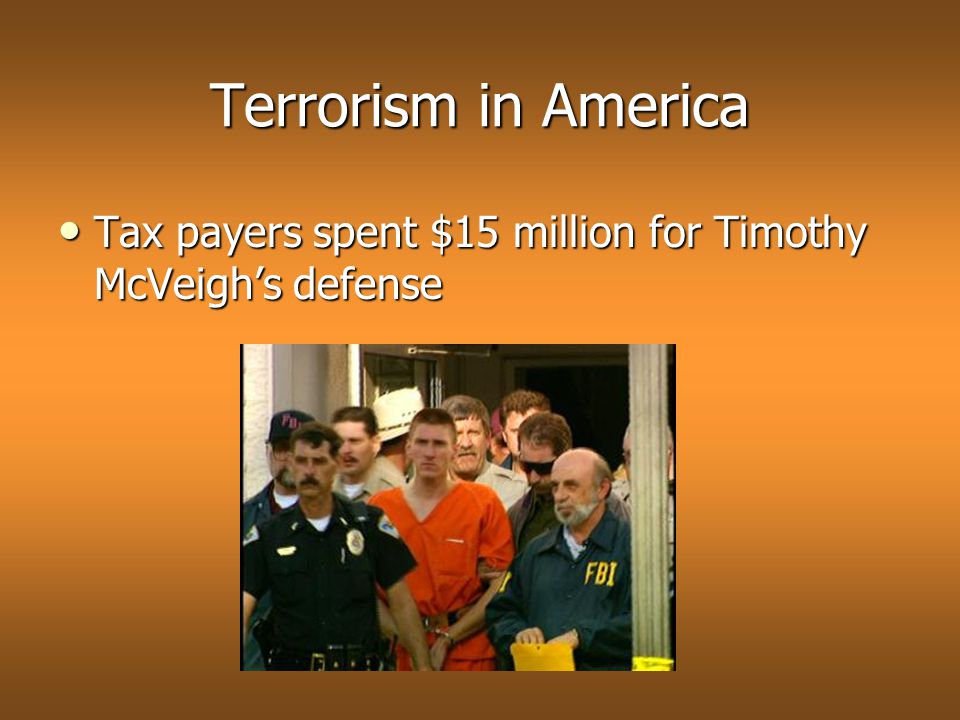 Terrorism in America Tax payers spent $15 million for Timothy McVeigh's defense Tax payers spent $15 million for Timothy McVeigh's defense