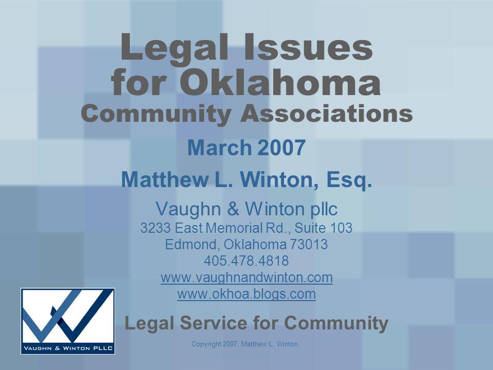 Copyright 2007, Matthew L. Winton Legal Issues for Oklahoma Community Associations March 2007 Matthew L. Winton, Esq. Vaughn & Winton pllc 3233 East M