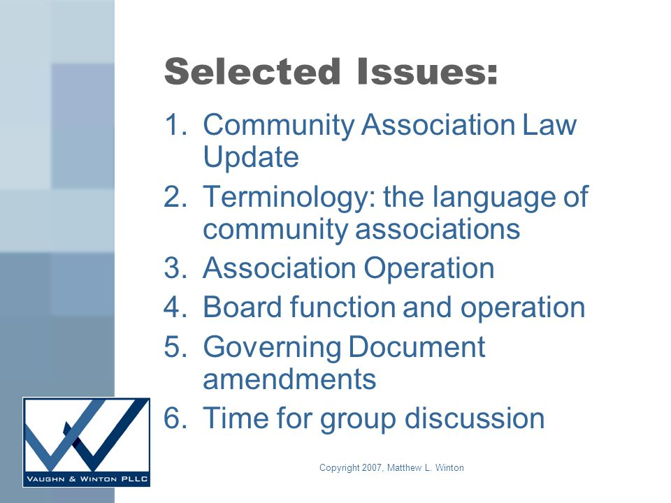 Copyright 2007, Matthew L. Winton Selected Issues: 1.Community Association Law Update 2.Terminology: the language of community associations 3.Associat