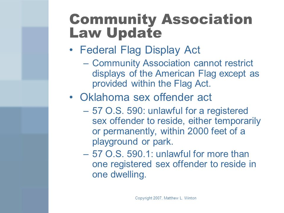 Copyright 2007, Matthew L. Winton Community Association Law Update Federal Flag Display Act –Community Association cannot restrict displays of the Ame