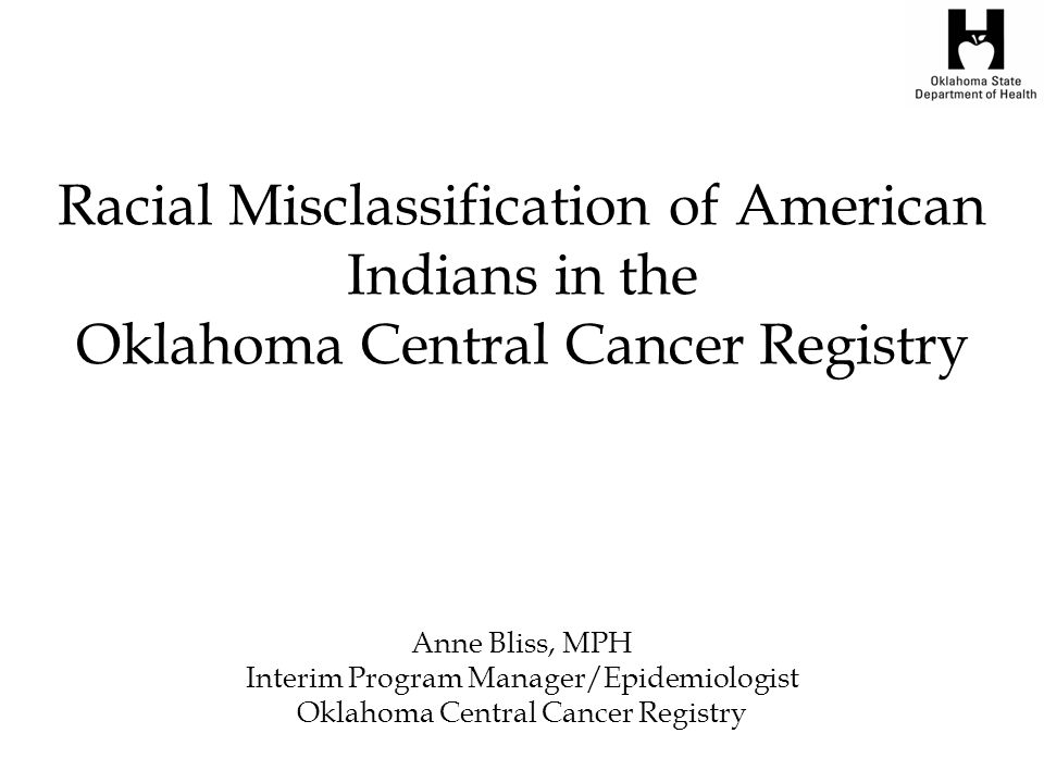 Racial Misclassification of American Indians in the Oklahoma Central Cancer Registry Anne Bliss, MPH Interim Program Manager/Epidemiologist Oklahoma Central Cancer Registry