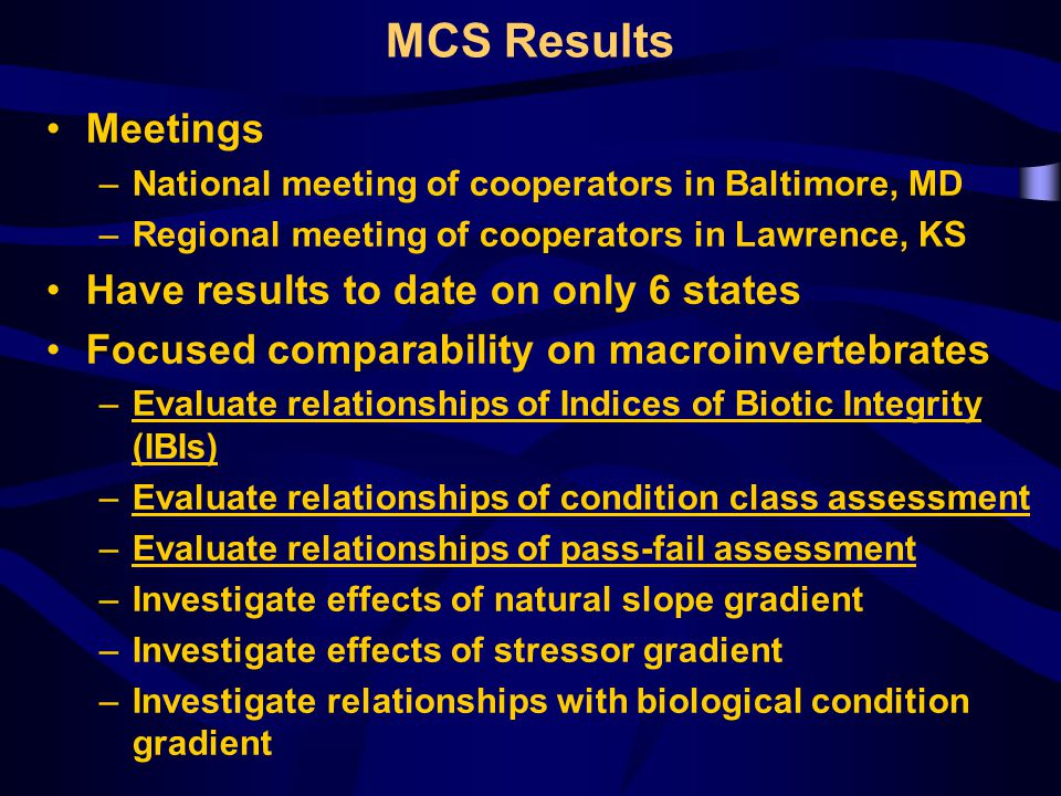 MCS Results Meetings –National meeting of cooperators in Baltimore, MD –Regional meeting of cooperators in Lawrence, KS Have results to date on only 6 states Focused comparability on macroinvertebrates –Evaluate relationships of Indices of Biotic Integrity (IBIs) –Evaluate relationships of condition class assessment –Evaluate relationships of pass-fail assessment –Investigate effects of natural slope gradient –Investigate effects of stressor gradient –Investigate relationships with biological condition gradient