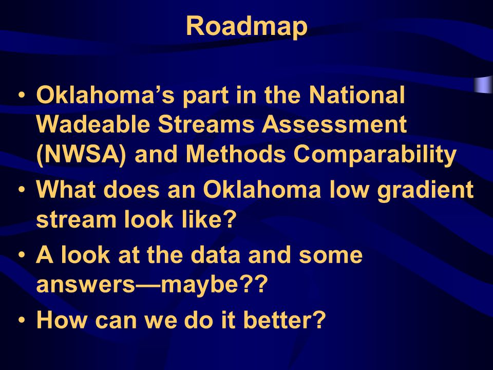 Roadmap Oklahoma's part in the National Wadeable Streams Assessment (NWSA) and Methods Comparability What does an Oklahoma low gradient stream look like.