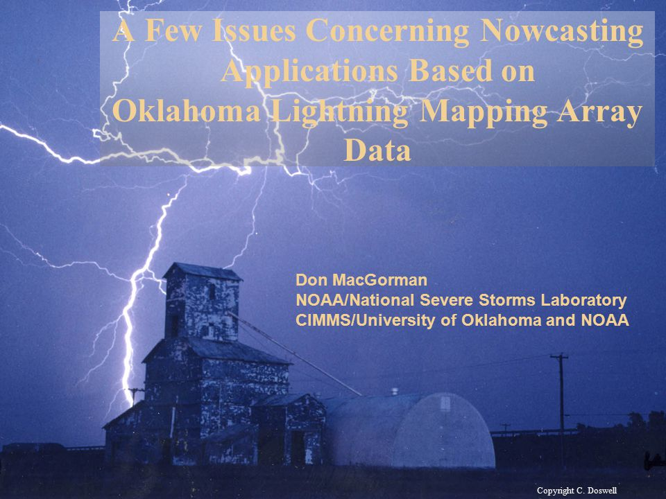 Copyright C. Doswell A Few Issues Concerning Nowcasting Applications Based on Oklahoma Lightning Mapping Array Data Don MacGorman NOAA/National Severe