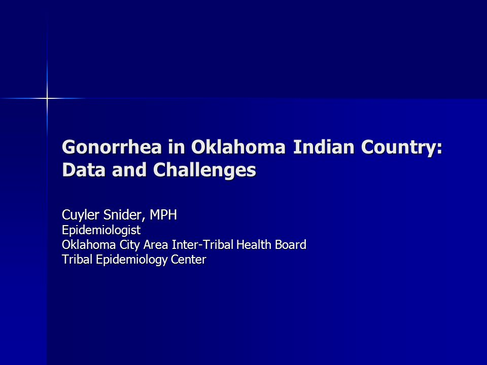 Gonorrhea in Oklahoma Indian Country: Data and Challenges Cuyler Snider, MPH Epidemiologist Oklahoma City Area Inter-Tribal Health Board Tribal Epidemiology Center