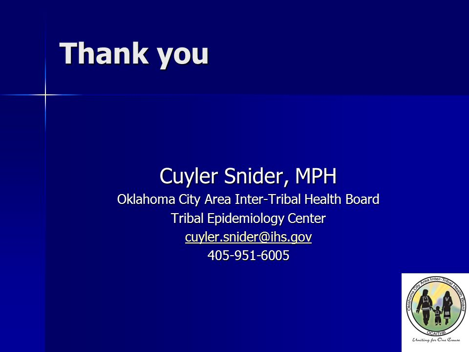 Thank you Cuyler Snider, MPH Oklahoma City Area Inter-Tribal Health Board Tribal Epidemiology Center cuyler.snider@ihs.gov 405-951-6005
