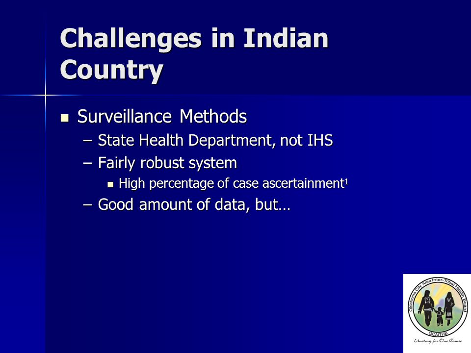 Challenges in Indian Country Data (Tribes) Data (Tribes) –Request made to tribes –Most would require Data Sharing Agreements Difficult to accomplish Difficult to accomplish 2 out of 43 Tribes so far 2 out of 43 Tribes so far Problems still remain Problems still remain