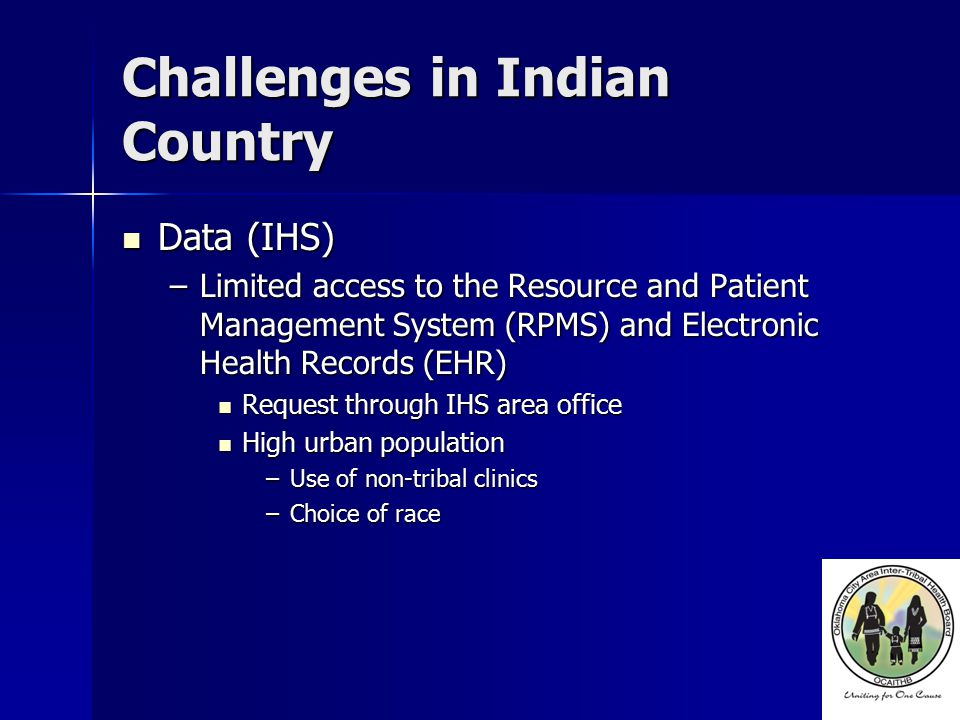 Challenges in Indian Country Data (IHS) Data (IHS) –Limited access to the Resource and Patient Management System (RPMS) and Electronic Health Records (EHR) Request through IHS area office Request through IHS area office High urban population High urban population –Use of non-tribal clinics –Choice of race