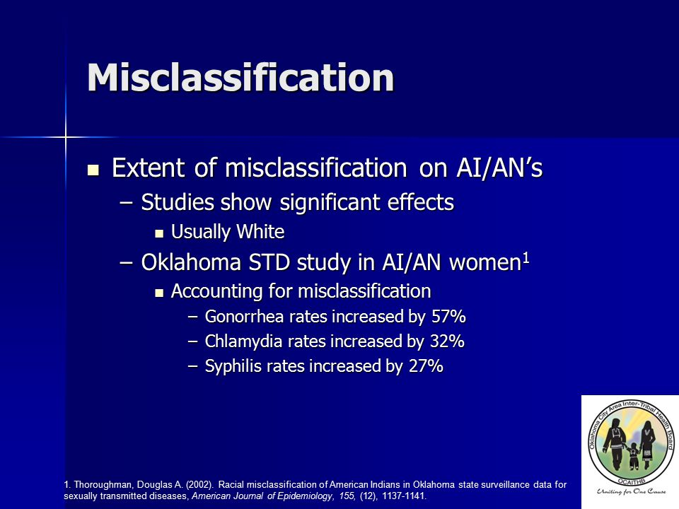 Misclassification Extent of misclassification on AI/AN's Extent of misclassification on AI/AN's –Studies show significant effects Usually White Usually White –Oklahoma STD study in AI/AN women 1 Accounting for misclassification Accounting for misclassification –Gonorrhea rates increased by 57% –Chlamydia rates increased by 32% –Syphilis rates increased by 27% 1.
