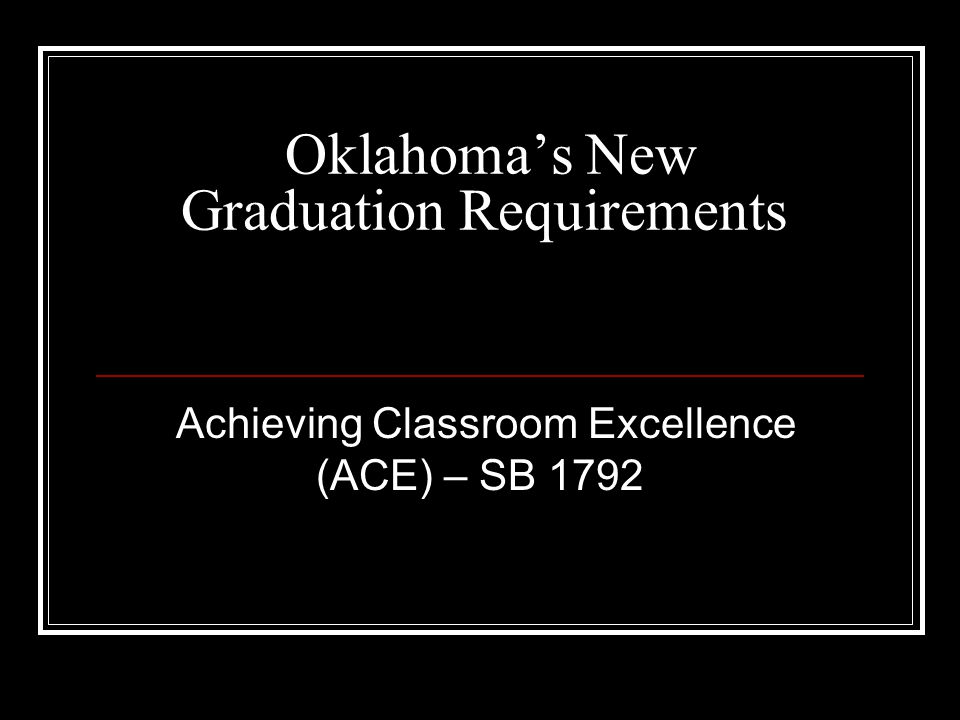 Oklahoma's New Graduation Requirements Achieving Classroom Excellence (ACE) – SB 1792