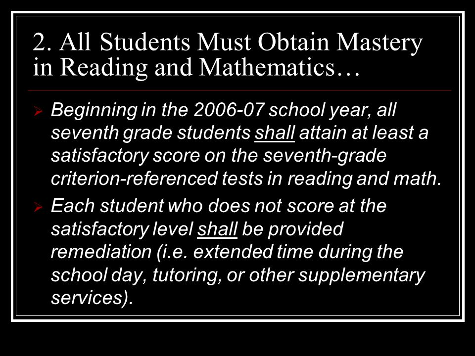 2. All Students Must Obtain Mastery in Reading and Mathematics…  Beginning in the 2006-07 school year, all seventh grade students shall attain at lea