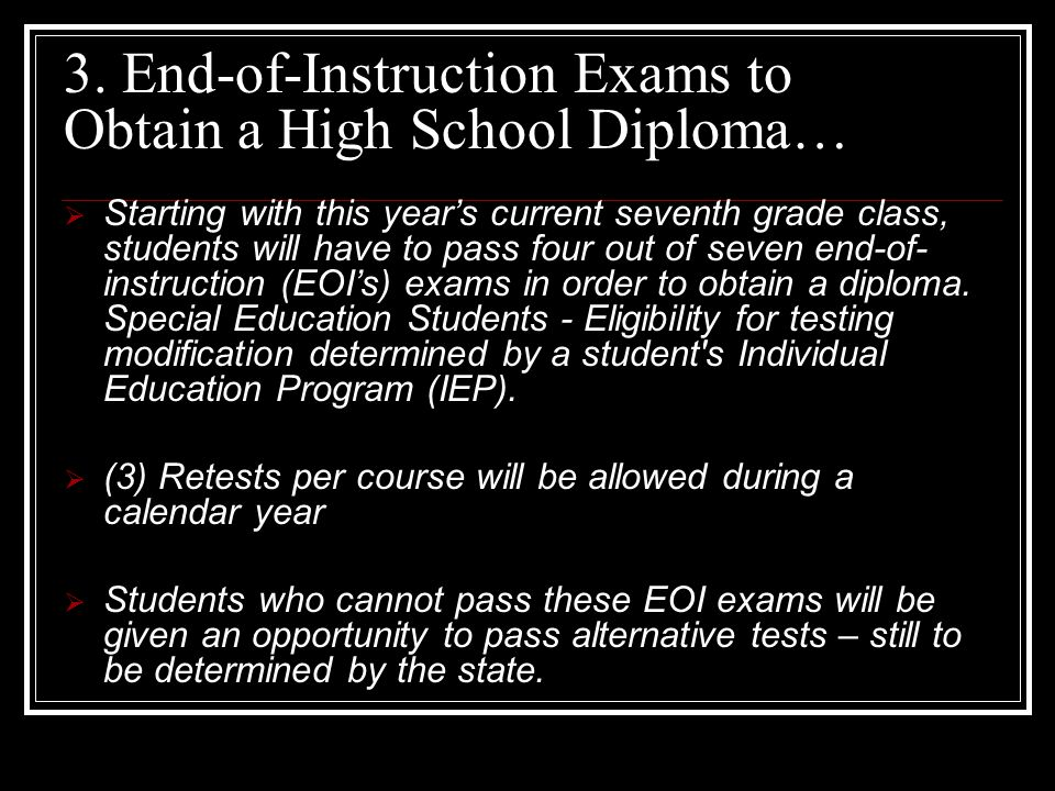 3. End-of-Instruction Exams to Obtain a High School Diploma…  Starting with this year's current seventh grade class, students will have to pass four