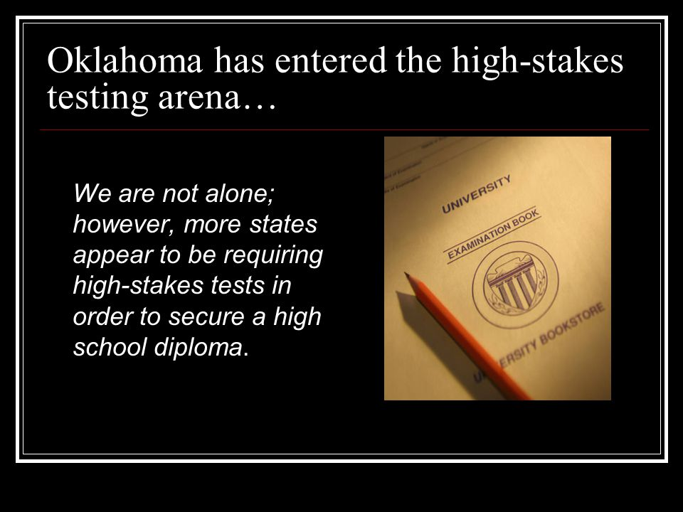 Oklahoma has entered the high-stakes testing arena… We are not alone; however, more states appear to be requiring high-stakes tests in order to secure a high school diploma.