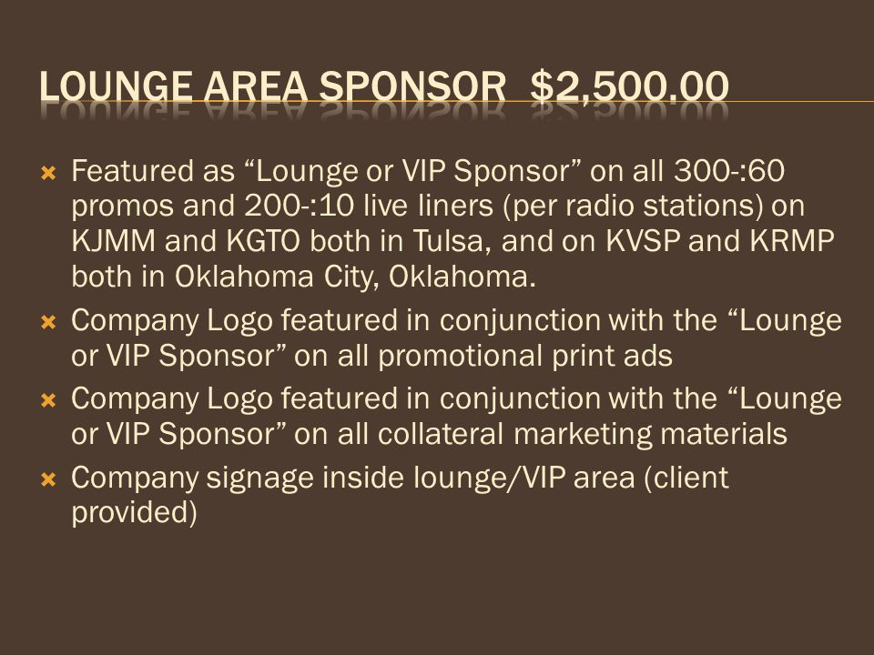  Featured as Lounge or VIP Sponsor on all 300-:60 promos and 200-:10 live liners (per radio stations) on KJMM and KGTO both in Tulsa, and on KVSP and KRMP both in Oklahoma City, Oklahoma.
