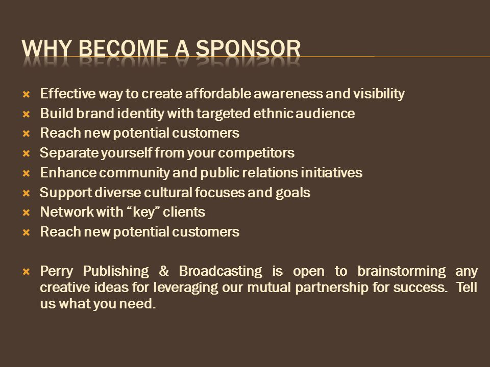  Effective way to create affordable awareness and visibility  Build brand identity with targeted ethnic audience  Reach new potential customers  Separate yourself from your competitors  Enhance community and public relations initiatives  Support diverse cultural focuses and goals  Network with key clients  Reach new potential customers  Perry Publishing & Broadcasting is open to brainstorming any creative ideas for leveraging our mutual partnership for success.