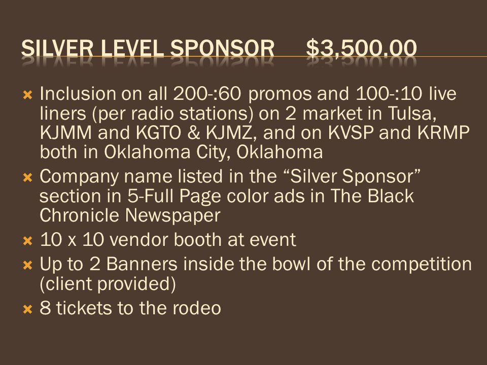  Inclusion on all 150-:60 promos and 100-:10 live liners (per radio stations) on KJMM & KGTO both in Tulsa  Company name listed in the Bronze Sponsor section in 5-Full Page color ads in The Black Chronicle Newspaper  10 x 10 vendor booth at event  1 Banner inside the bowl of the competition  4 tickets to the rodeo