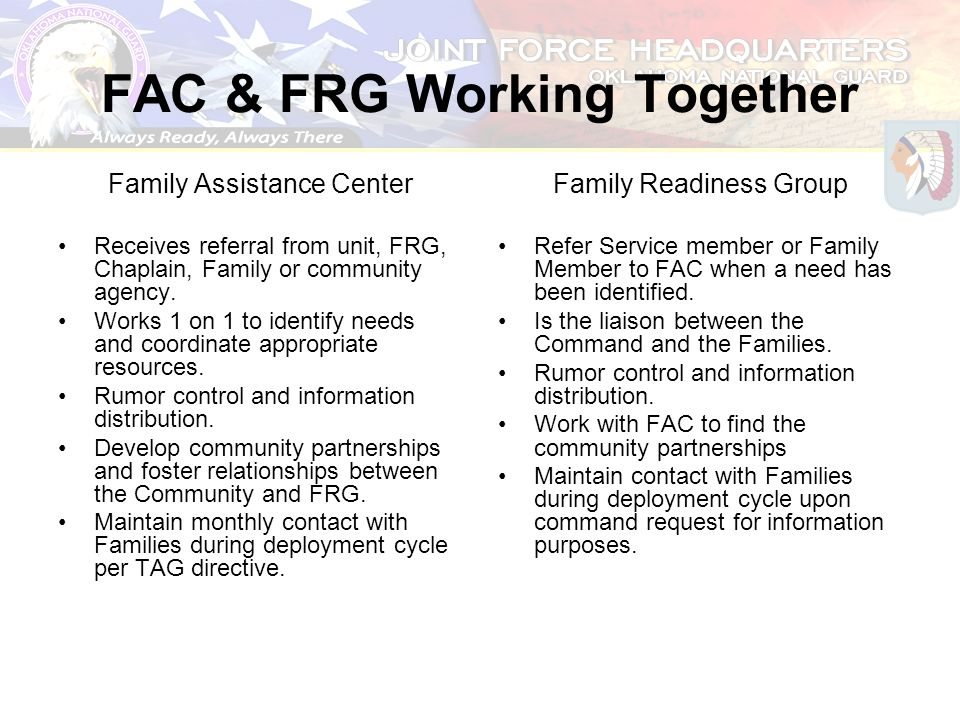 FAC & FRG Working Together Family Assistance Center Receives referral from unit, FRG, Chaplain, Family or community agency. Works 1 on 1 to identify n
