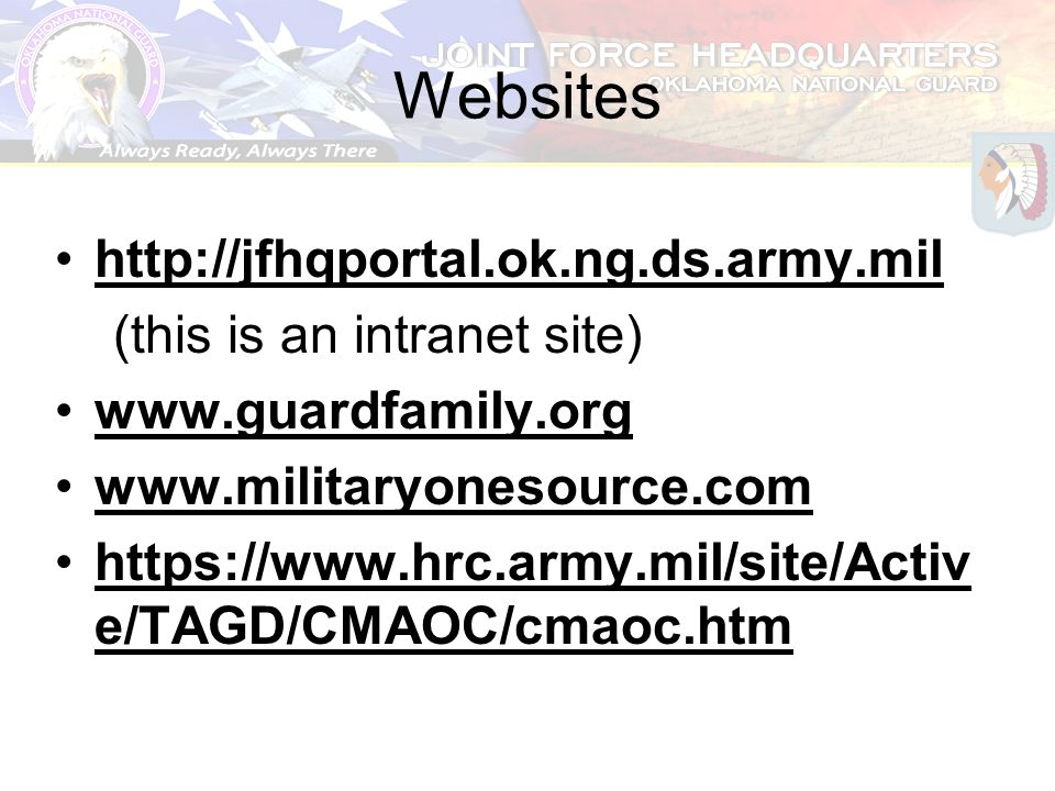Websites http://jfhqportal.ok.ng.ds.army.mil (this is an intranet site) www.guardfamily.org www.militaryonesource.com https://www.hrc.army.mil/site/Ac