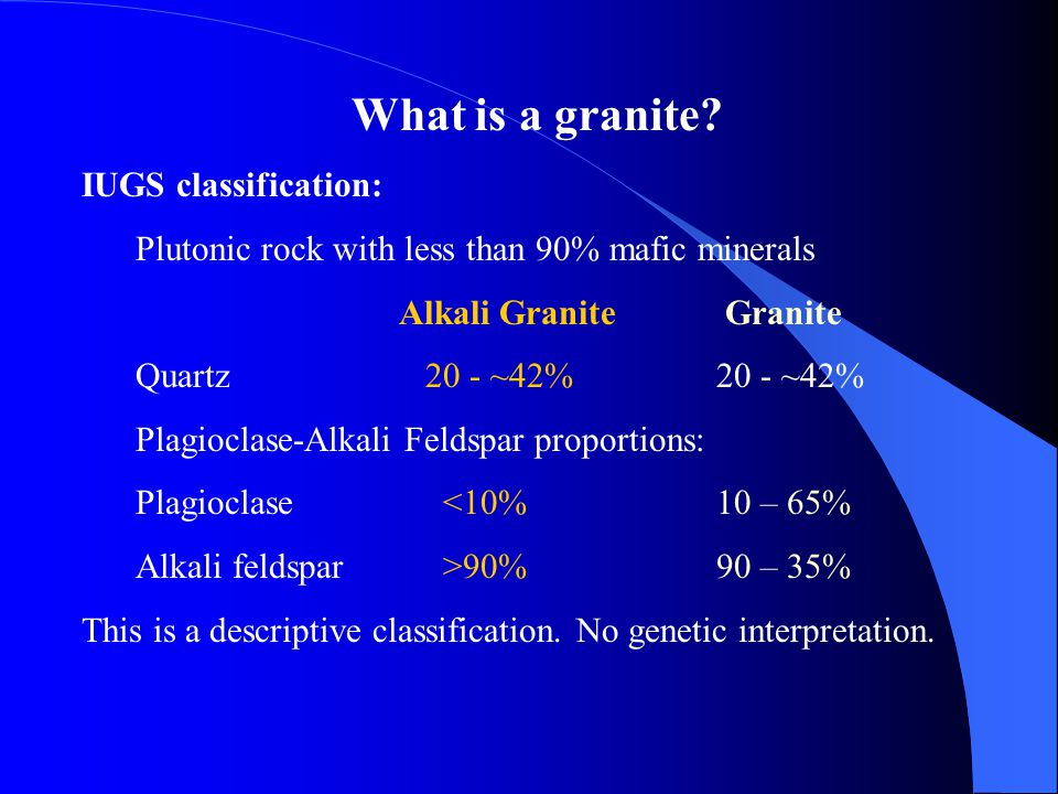 What is a granite? IUGS classification: Plutonic rock with less than 90% mafic minerals Alkali Granite Granite Quartz 20 - ~42%20 - ~42% Plagioclase-A