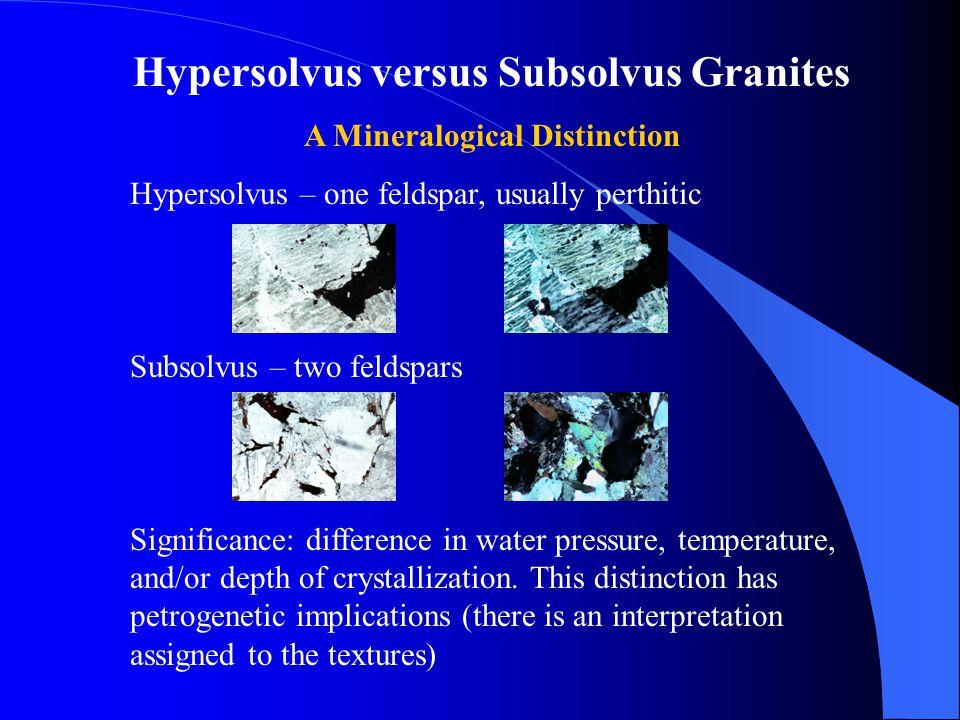Hypersolvus versus Subsolvus Granites A Mineralogical Distinction Hypersolvus – one feldspar, usually perthitic Subsolvus – two feldspars Significance
