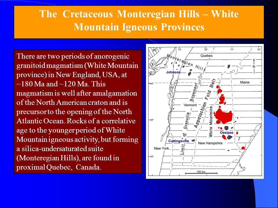 The Cretaceous Monteregian Hills – White Mountain Igneous Provinces There are two periods of anorogenic granitoid magmatism (White Mountain province)