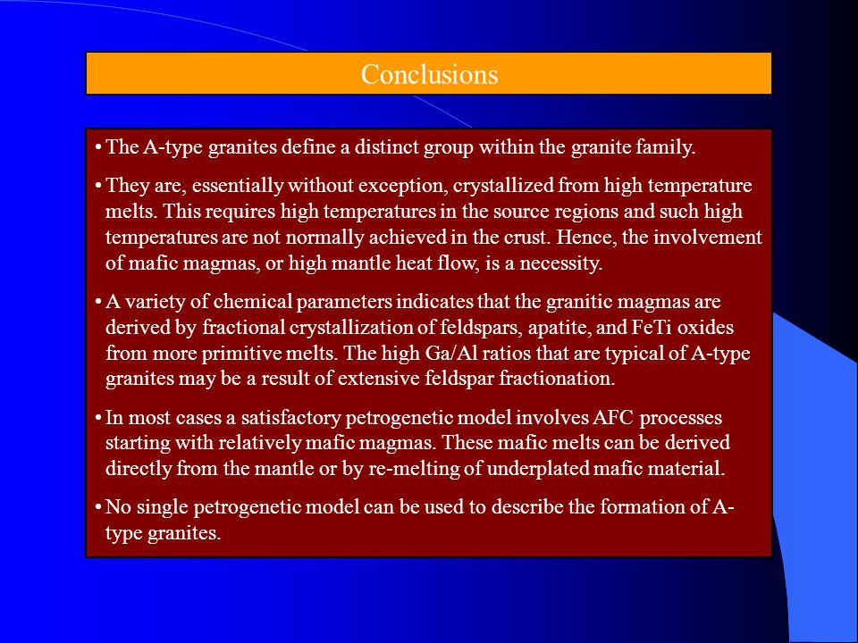 Conclusions The A-type granites define a distinct group within the granite family. They are, essentially without exception, crystallized from high tem