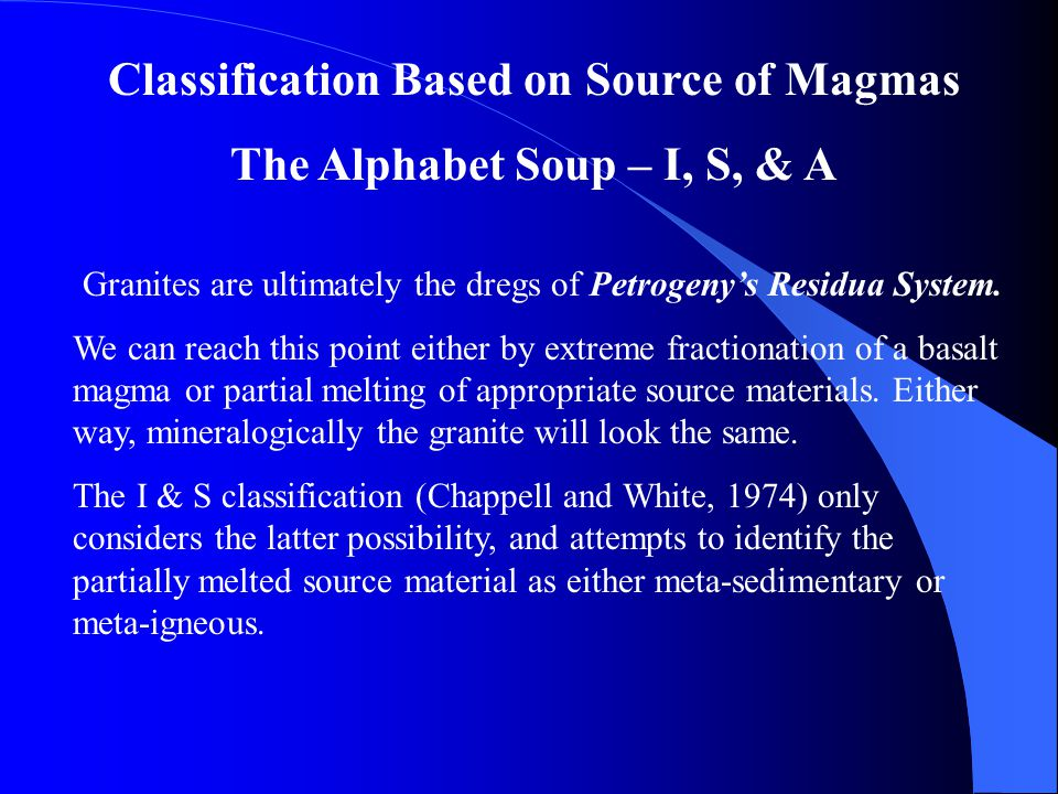 Classification Based on Source of Magmas The Alphabet Soup – I, S, & A Granites are ultimately the dregs of Petrogeny's Residua System. We can reach t