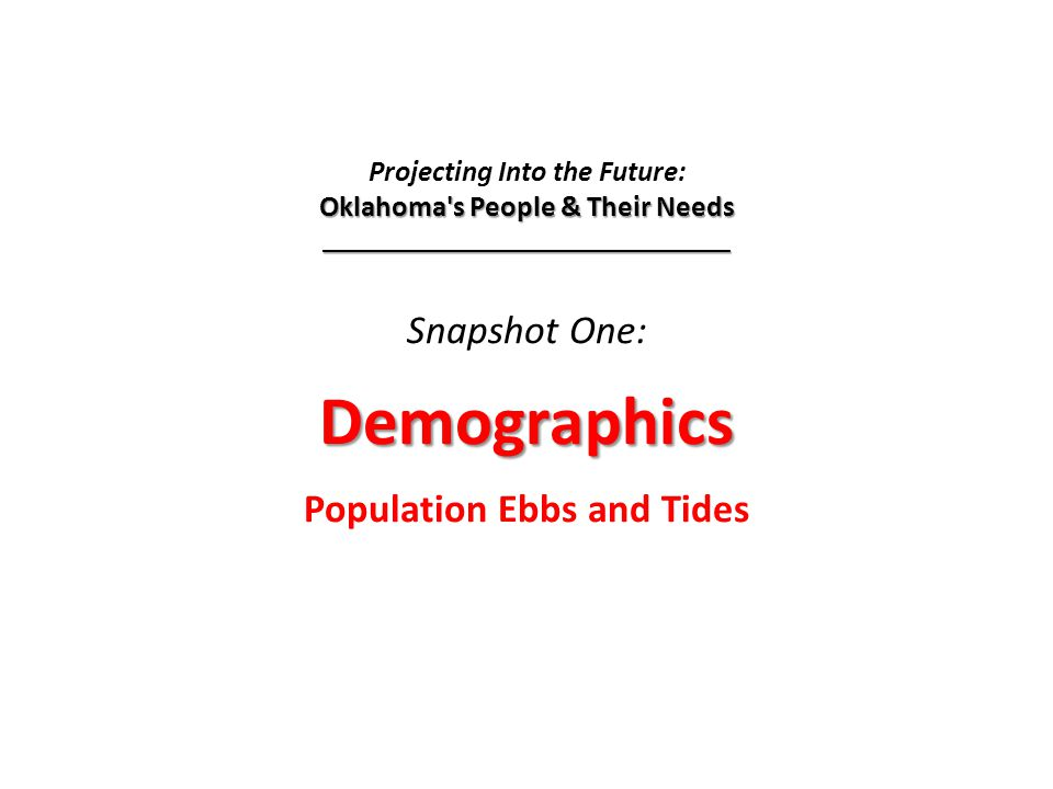 Oklahoma s People and Their Needs Demographics…Population Ebbs and Tides Maternal Care Projecting Into the Future: Oklahoma s People and Their Needs Snapshot One: Demographics…Population Ebbs and Tides Snapshot Two: Maternal Care Prepared for the State Coverage Initiative by The Community Service Council of Greater Tulsa January, 2008
