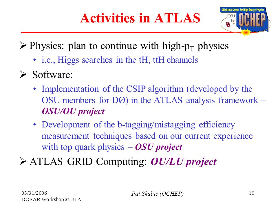 03/31/2006 DOSAR Workshop at UTA Pat Skubic (OCHEP) 10 Activities in ATLAS  Physics: plan to continue with high-p T physics i.e., Higgs searches in the tH, ttH channels  Software: Implementation of the CSIP algorithm (developed by the OSU members for DØ) in the ATLAS analysis framework – OSU/OU project Development of the b-tagging/mistagging efficiency measurement techniques based on our current experience with top quark physics – OSU project  ATLAS GRID Computing: OU/LU project