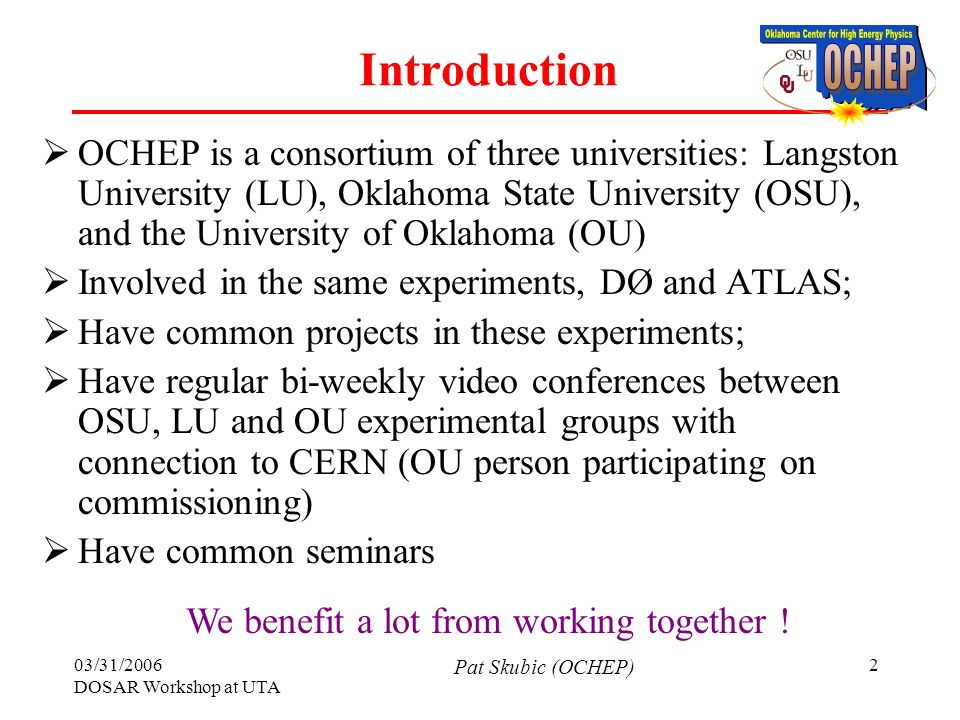 03/31/2006 DOSAR Workshop at UTA Pat Skubic (OCHEP) 3 Research Experiences of OCHEP  Traditionally involved in silicon detector projects (SMT in D0, pixels in ATLAS)  Research utilizes our knowledge of tracking and vertexing systems  We are heavily involved in t-,b-physics and Higgs boson searches;  Also involved in computing in D0 and ATLAS Top and bottom quark, Higgs boson High-p T isolated leptons Jets and missing E T b-tagging Muon chambers, EM calorimeter Silicon detector Hadronic calorimeter TRACKING