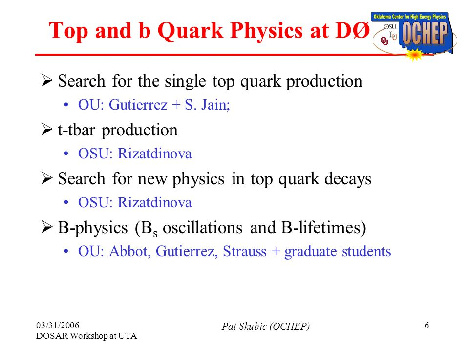 03/31/2006 DOSAR Workshop at UTA Pat Skubic (OCHEP) 6 Top and b Quark Physics at DØ  Search for the single top quark production OU: Gutierrez + S.