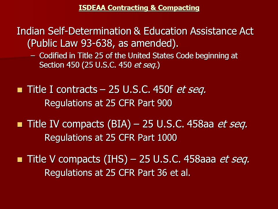ISDEAA Contracting & Compacting Indian Self-Determination & Education Assistance Act (Public Law 93-638, as amended). –Codified in Title 25 of the Uni